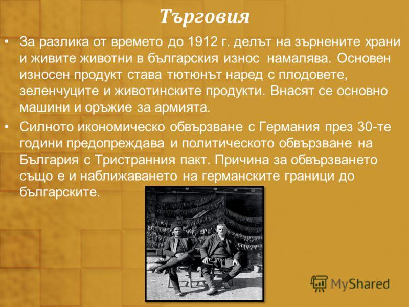 Търговия За разлика от времето до 1912 г. делът на зърнените храни и живите животни в българския износ намалява. Основен износен продукт става тютюнът наред с плодовете, зеленчуците и животинските продукти. Внасят се основно машини и оръжие за армият