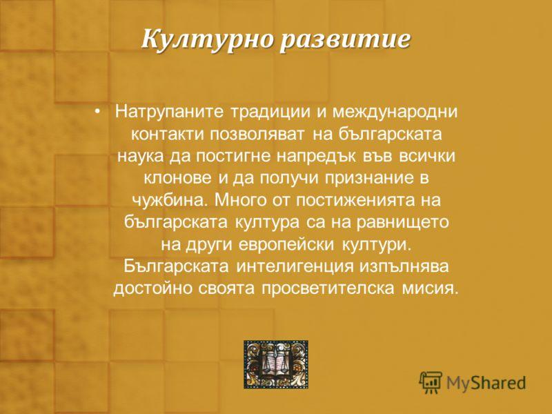 Културно развитие Натрупаните традиции и международни контакти позволяват на българската наука да постигне напредък във всички клонове и да получи признание в чужбина. Много от постиженията на българската култура са на равнището на други европейски к