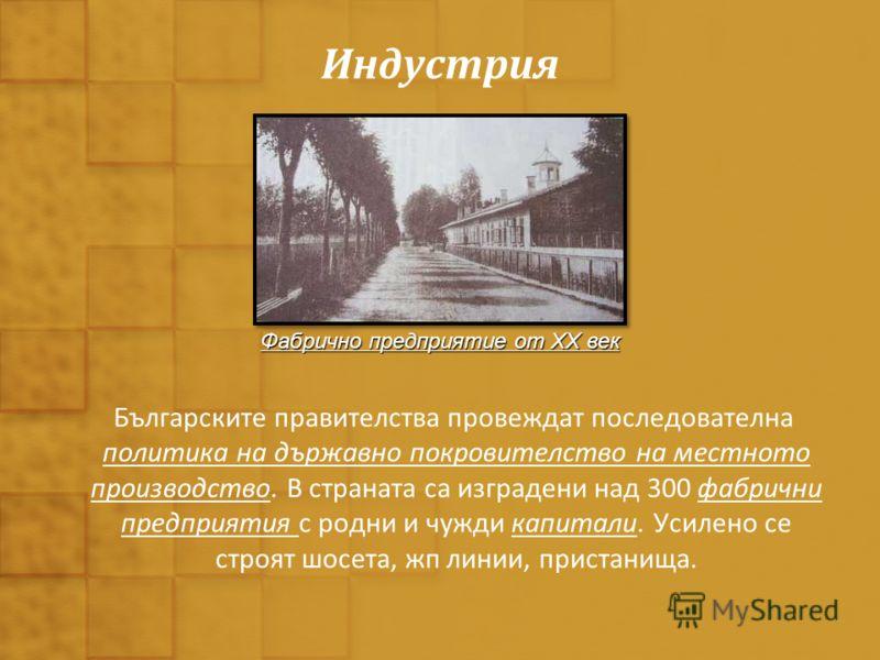 Индустрия Българските правителства провеждат последователна политика на държавно покровителство на местното производство. В страната са изградени над 300 фабрични предприятия с родни и чужди капитали. Усилено се строят шосета, жп линии, пристанища. Ф
