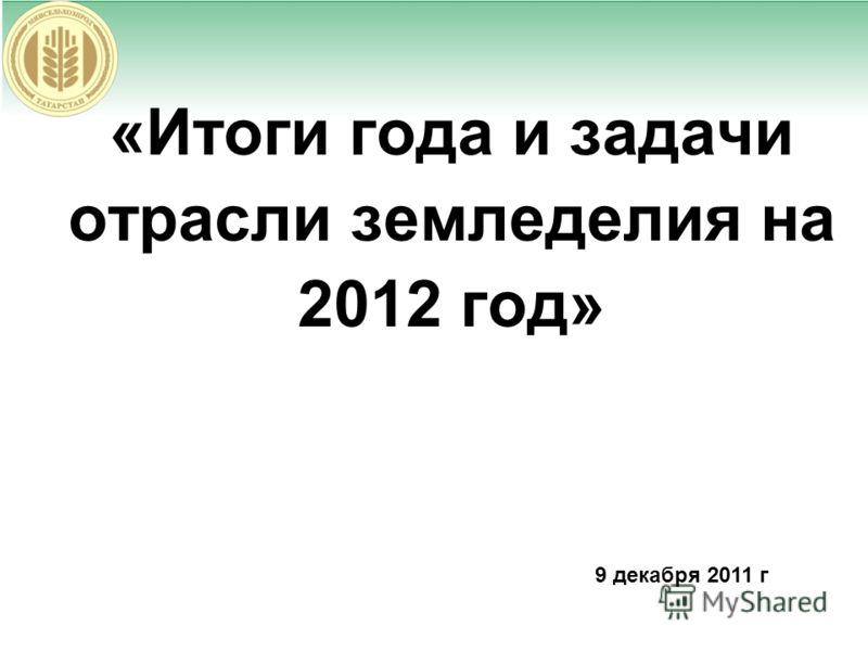 «Итоги года и задачи отрасли земледелия на 2012 год» 9 декабря 2011 г