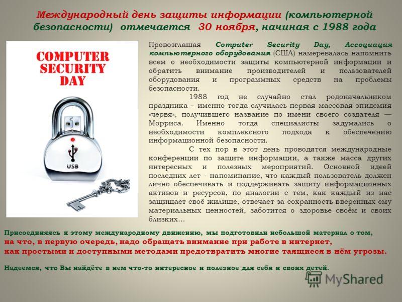 Провозглашая Computer Security Day, Ассоциация компьютерного оборудования (США) намеревалась напомнить всем о необходимости защиты компьютерной информации и обратить внимание производителей и пользователей оборудования и программных средств на пробле