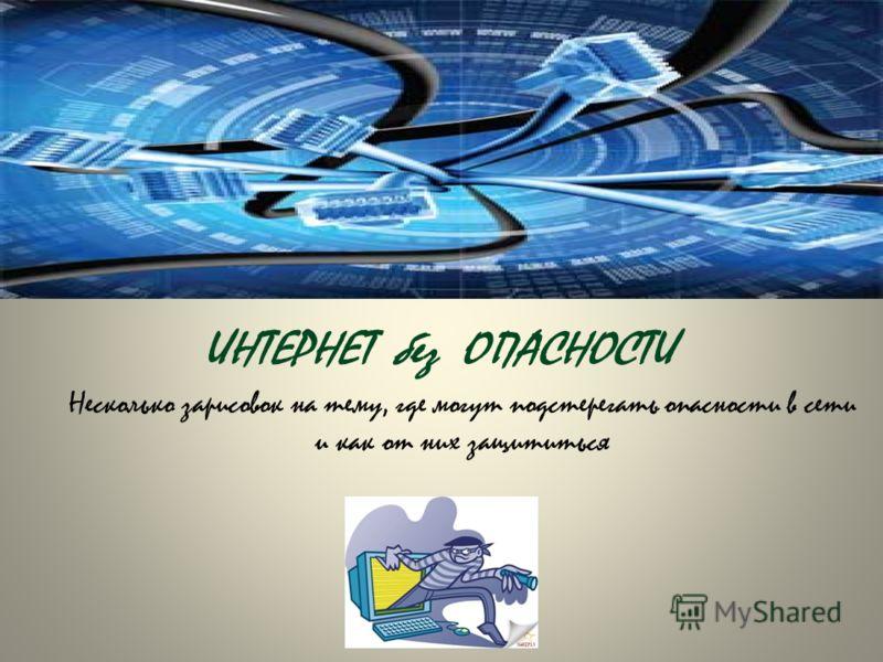 ИНТЕРНЕТ без ОПАСНОСТИ Несколько зарисовок на тему, где могут подстерегать опасности в сети и как от них защититься