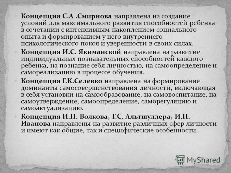 Концепция С.А.Смирнова направлена на создание условий для максимального развития способностей ребенка в сочетании с интенсивным накоплением социального опыта и формированием у него внутреннего психологического покоя и уверенности в своих силах. Конце