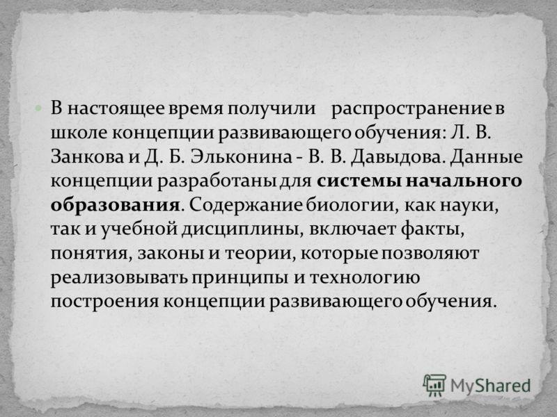 В настоящее время получили распространение в школе концепции развивающего обучения: Л. В. Занкова и Д. Б. Эльконина - В. В. Давыдова. Данные концепции разработаны для системы начального образования. Содержание биологии, как науки, так и учебной дисци