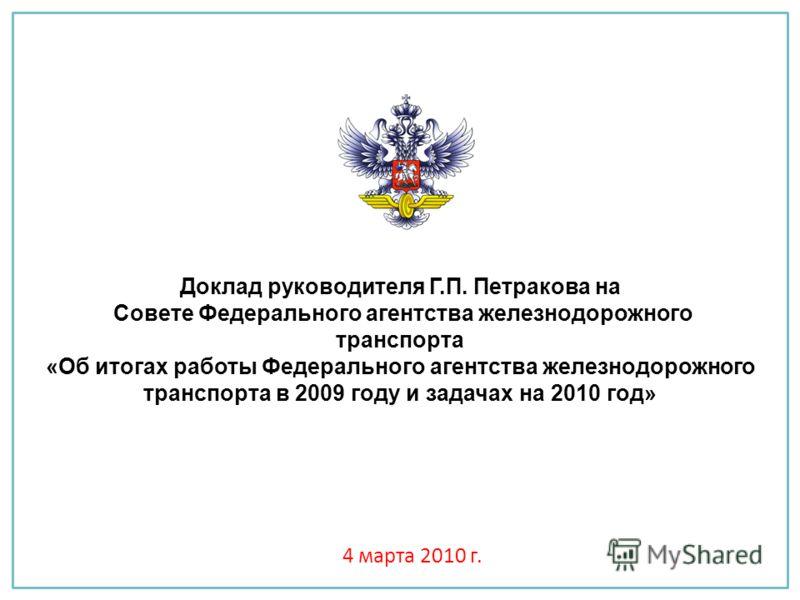 Доклад руководителя Г.П. Петракова на Совете Федерального агентства железнодорожного транспорта «Об итогах работы Федерального агентства железнодорожного транспорта в 2009 году и задачах на 2010 год» 4 марта 2010 г.