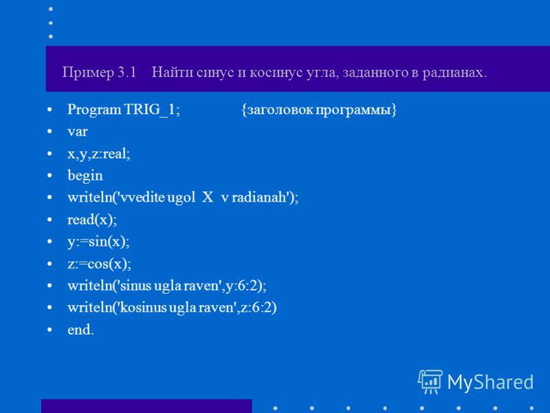 Пример 3.1 Найти синус и косинус угла, заданного в радианах. Program TRIG_1; {заголовок программы} var x,y,z:real; begin writeln('vvedite ugol X v radianah'); read(x); y:=sin(x); z:=cos(x); writeln('sinus ugla raven',y:6:2); writeln('kosinus ugla rav