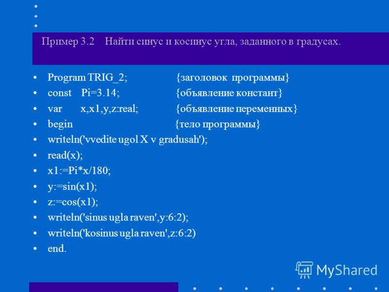 Пример 3.2 Найти синус и косинус угла, заданного в градусах. Program TRIG_2; {заголовок программы} const Pi=3.14; {объявление констант} var x,x1,y,z:real; {объявление переменных} begin {тело программы} writeln('vvedite ugol X v gradusah'); read(x); x