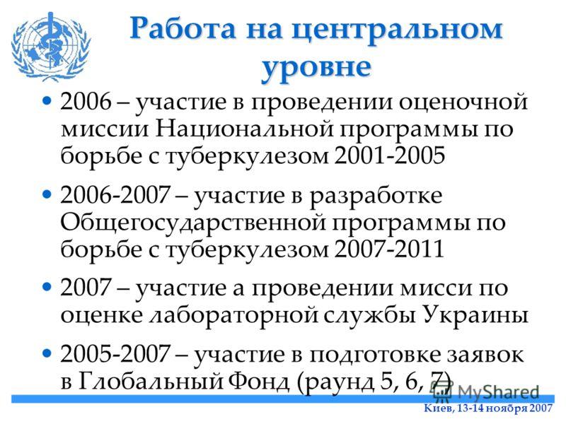 Киев, 13-14 ноября 2007 Работа на центральном уровне 2006 – участие в проведении оценочной миссии Национальной программы по борьбе с туберкулезом 2001-2005 2006-2007 – участие в разработке Общегосударственной программы по борьбе с туберкулезом 2007-2