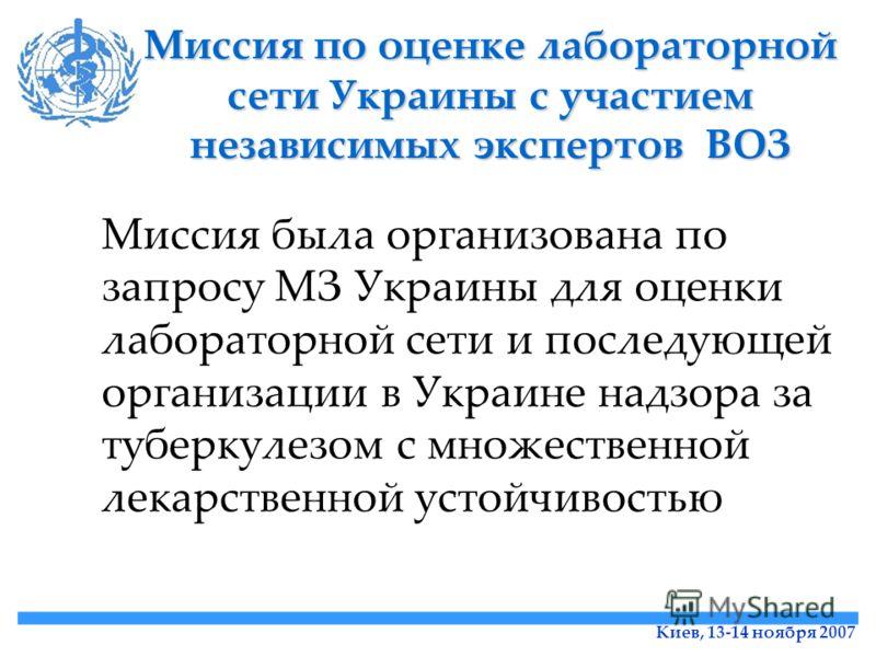 Киев, 13-14 ноября 2007 Миссия по оценке лабораторной сети Украины с участием независимых экспертов ВОЗ Миссия была организована по запросу МЗ Украины для оценки лабораторной сети и последующей организации в Украине надзора за туберкулезом с множеств