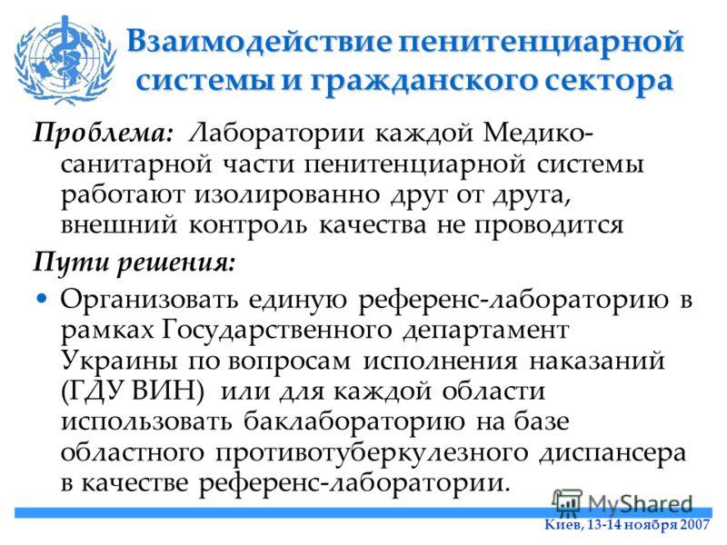 Киев, 13-14 ноября 2007 Взаимодействие пенитенциарной системы и гражданского сектора Проблема: Лаборатории каждой Медико- санитарной части пенитенциарной системы работают изолированно друг от друга, внешний контроль качества не проводится Пути решени