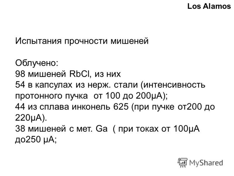 Испытания прочности мишеней Облучено: 98 мишеней RbCl, из них 54 в капсулах из нерж. стали (интенсивность протонного пучка от 100 до 200µА); 44 из сплава инконель 625 (при пучке от200 до 220µА). 38 мишеней с мет. Ga ( при токах от 100μA до250 μA; Los