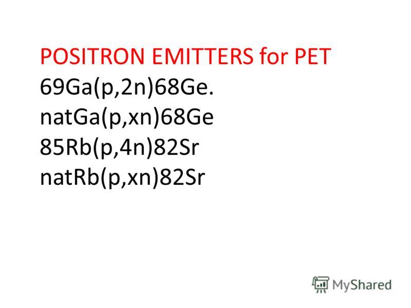 POSITRON EMITTERS for PET 69Ga(p,2n)68Ge. natGa(p,xn)68Ge 85Rb(p,4n)82Sr natRb(p,xn)82Sr