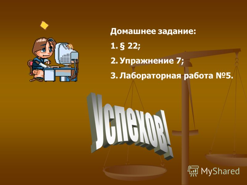 Домашнее задание: 1.§ 22; 2.Упражнение 7; 3.Лабораторная работа 5.