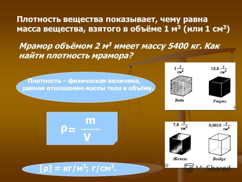 Плотность вещества показывает, чему равна масса вещества, взятого в объёме 1 м 3 (или 1 см 3 ) Мрамор объёмом 2 м 3 имеет массу 5400 кг. Как найти плотность мрамора? Плотность – физическая величина, равная отношению массы тела к объёму. = ρ m V [ρ] =