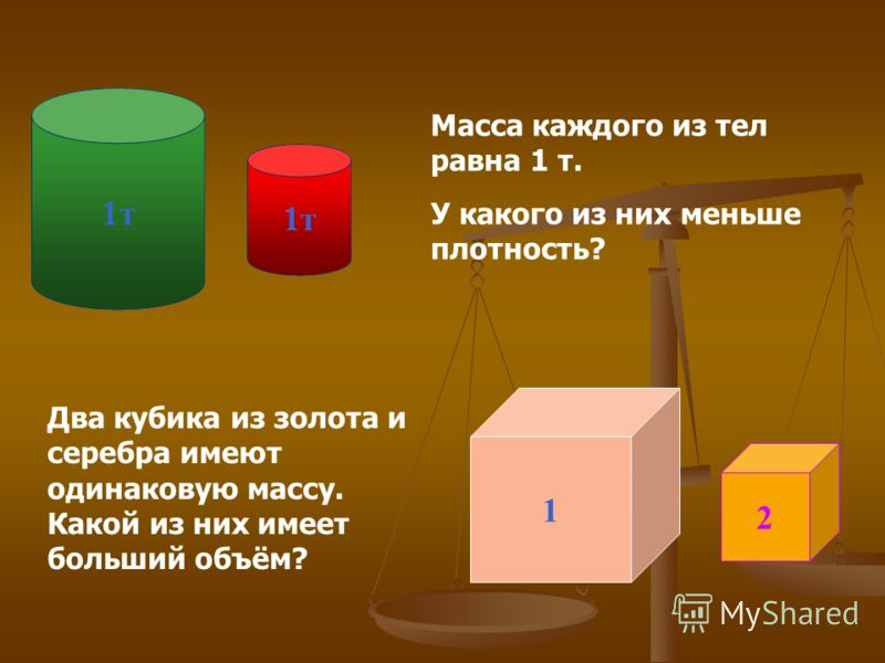 1 2 Масса каждого из тел равна 1 т. У какого из них меньше плотность? Два кубика из золота и серебра имеют одинаковую массу. Какой из них имеет больший объём?