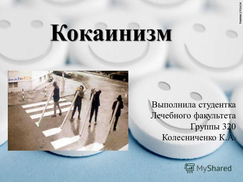 Кокаинизм Выполнила студентка Лечебного факультета Группы 320 Колесниченко К.А.