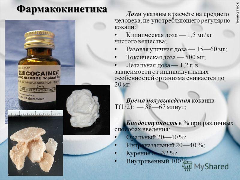 Фармакокинетика Дозы указаны в расчёте на среднего человека, не употребляющего регулярно кокаин: Клиническая доза 1,5 мг/кг чистого вещества; Разовая уличная доза 1560 мг; Токсическая доза 500 мг; Летальная доза 1,2 г, в зависимости от индивидуальных