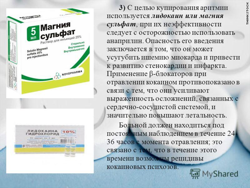 3) С целью купирования аритмии используется лидокаин или магния сульфат, при их неэффективности следует с осторожностью использовать анаприлин. Опасность его введения заключается в том, что он может усугубить ишемию миокарда и привести к развитию сте