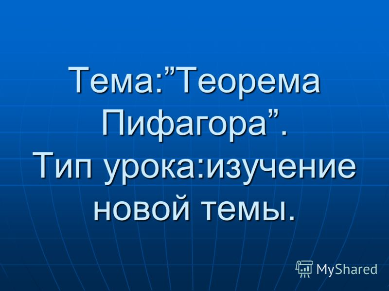 Тема:Теорема Пифагора. Тип урока:изучение новой темы.