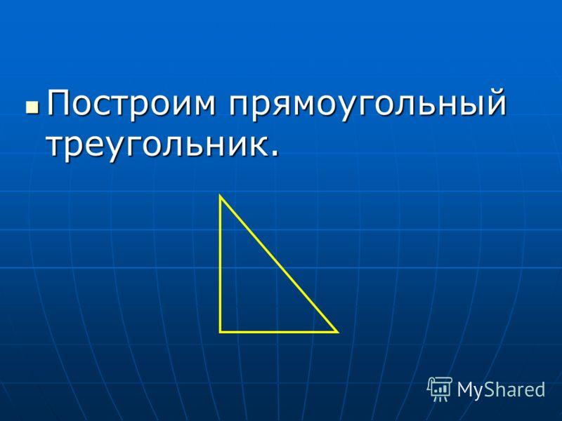 Построим прямоугольный треугольник. Построим прямоугольный треугольник.