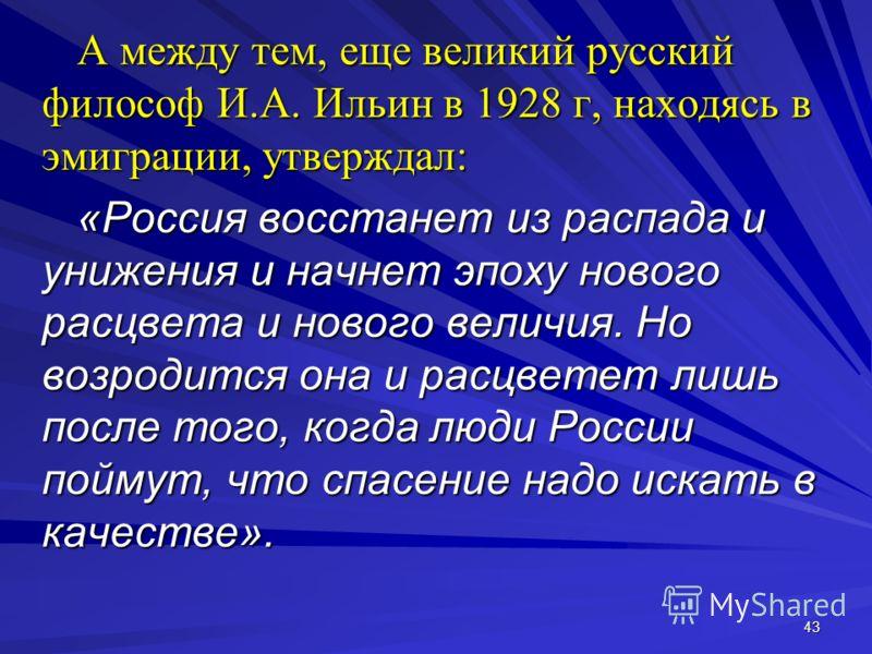 43 А между тем, еще великий русский философ И.А. Ильин в 1928 г, находясь в эмиграции, утверждал: «Россия восстанет из распада и унижения и начнет эпоху нового расцвета и нового величия. Но возродится она и расцветет лишь после того, когда люди Росси