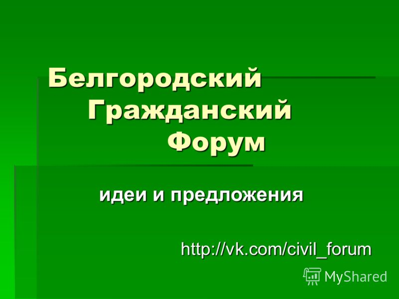 Белгородский Гражданский Форум http://vk.com/civil_forum идеи и предложения