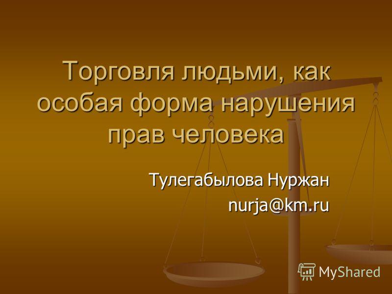 Торговля людьми, как особая форма нарушения прав человека Тулегабылова Нуржан nurja@km.ru