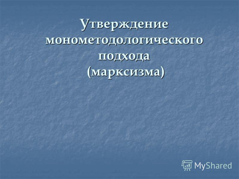 Утверждение монометодологического подхода (марксизма)