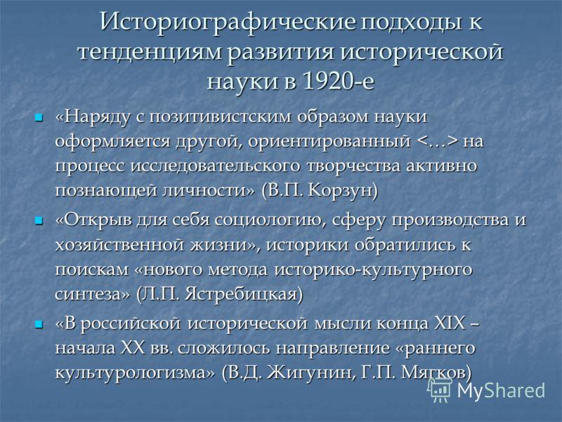 Историографические подходы к тенденциям развития исторической науки в 1920-е «Наряду с позитивистским образом науки оформляется другой, ориентированный на процесс исследовательского творчества активно познающей личности» (В.П. Корзун) «Наряду с позит