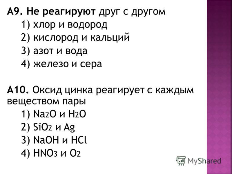 А9. Не реагируют друг с другом 1) хлор и водород 2) кислород и кальций 3) азот и вода 4) железо и сера А10. Оксид цинка реагирует с каждым веществом пары 1) Na 2 O и H 2 O 2) SiO 2 и Ag 3) NaOH и HCl 4) HNO 3 и O 2