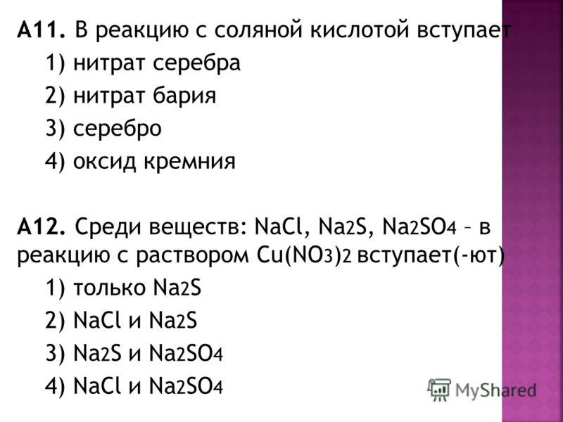 А11. В реакцию с соляной кислотой вступает 1) нитрат серебра 2) нитрат бария 3) серебро 4) оксид кремния А12. Среди веществ: NaCl, Na 2 S, Na 2 SO 4 – в реакцию с раствором Cu(NO 3 ) 2 вступает(-ют) 1) только Na 2 S 2) NaCl и Na 2 S 3) Na 2 S и Na 2