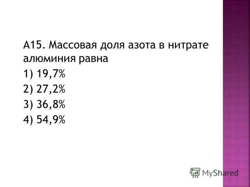 А15. Массовая доля азота в нитрате алюминия равна 1) 19,7% 2) 27,2% 3) 36,8% 4) 54,9%