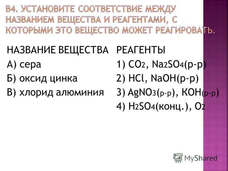 НАЗВАНИЕ ВЕЩЕСТВА А) сера Б) оксид цинка В) хлорид алюминия РЕАГЕНТЫ 1) CO 2, Na 2 SO 4 (р-р) 2) HCl, NaOH(р-р) 3) AgNO 3 ( р-р ), КOH (р-р ) 4) H 2 SO 4 (конц.), О 2