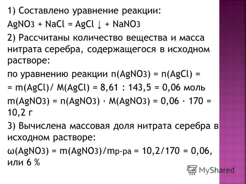 1) Составлено уравнение реакции: AgNO 3 + NaCl = AgCl + NaNO 3 2) Рассчитаны количество вещества и масса нитрата серебра, содержащегося в исходном растворе: по уравнению реакции n(AgNO 3 ) = n(AgCl) = = m(AgCl)/ M(AgCl) = 8,61 : 143,5 = 0,06 моль m(A