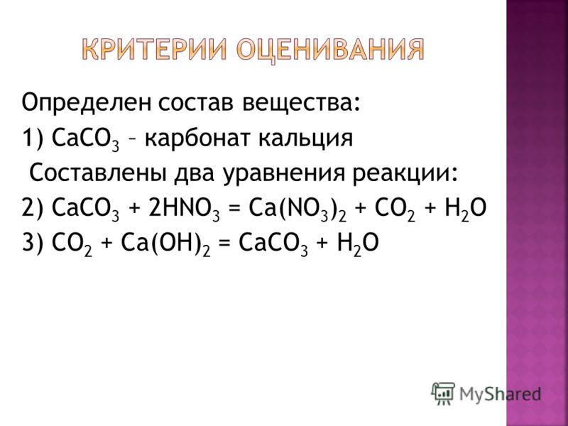 Определен состав вещества: 1) СаСО 3 – карбонат кальция Составлены два уравнения реакции: 2) СаСО 3 + 2HNO 3 = Ca(NO 3 ) 2 + CO 2 + H 2 O 3) CO 2 + Ca(OH) 2 = CaCO 3 + H 2 O