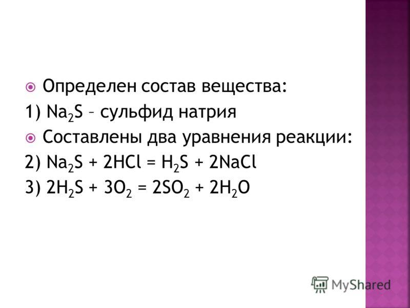 Определен состав вещества: 1) Na 2 S – сульфид натрия Составлены два уравнения реакции: 2) Na 2 S + 2HCl = H 2 S + 2NaCl 3) 2H 2 S + 3O 2 = 2SO 2 + 2H 2 O