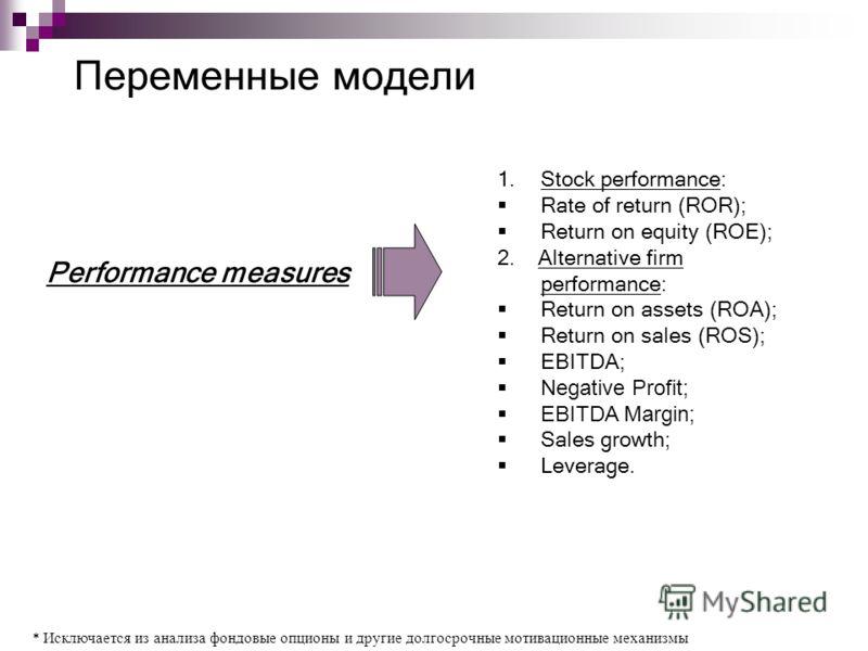 Переменные модели * Исключается из анализа фондовые опционы и другие долгосрочные мотивационные механизмы 1.Stock performance: Rate of return (ROR); Return on equity (ROE); 2. Alternative firm performance: Return on assets (ROA); Return on sales (ROS