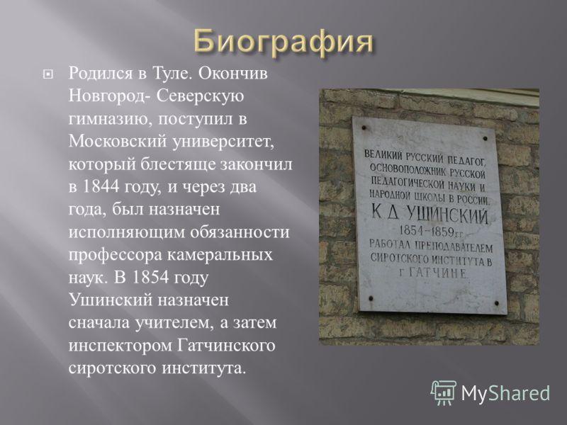 Родился в Туле. Окончив Новгород - Северскую гимназию, поступил в Московский университет, который блестяще закончил в 1844 году, и через два года, был назначен исполняющим обязанности профессора камеральных наук. В 1854 году Ушинский назначен сначала