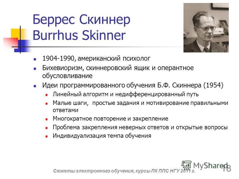 Беррес Скиннер Burrhus Skinner 1904-1990, американский психолог Бихевиоризм, скиннеровский ящик и оперантное обусловливание Идеи программированного обучения Б.Ф. Скиннера (1954) Линейный алгоритм и недифференцированный путь Малые шаги, простые задани