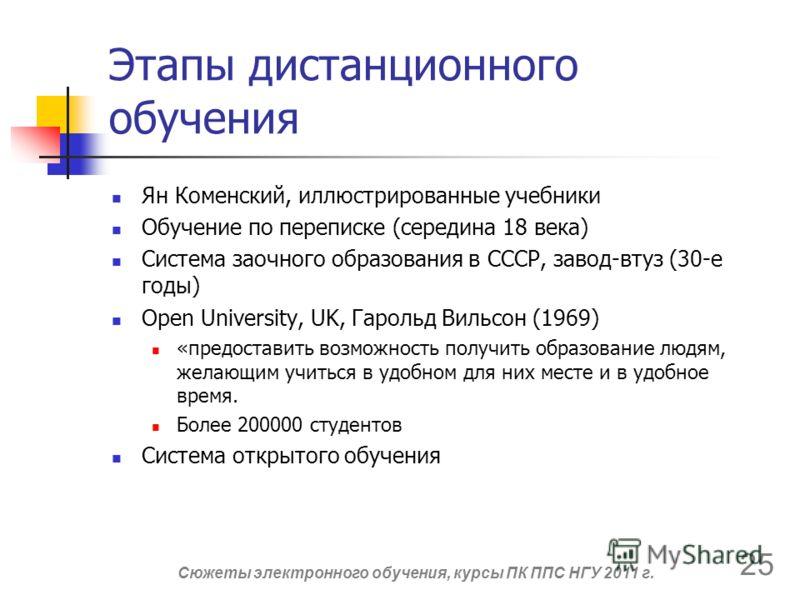 Этапы дистанционного обучения Ян Коменский, иллюстрированные учебники Обучение по переписке (середина 18 века) Система заочного образования в СССР, завод-втуз (30-е годы) Open University, UK, Гарольд Вильсон (1969) «предоставить возможность получить