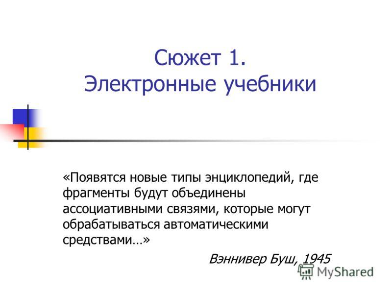 Сюжет 1. Электронные учебники «Появятся новые типы энциклопедий, где фрагменты будут объединены ассоциативными связями, которые могут обрабатываться автоматическими средствами…» Вэннивер Буш, 1945