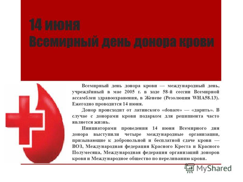 14 июня Всемирный день донора крови Всемирный день донора крови международный день, учреждённый в мае 2005 г. в ходе 58-й сессии Всемирной ассамблеи здравоохранения, в Женеве (Резолюция WHA58.13). Ежегодно проводится 14 июня. Донор происходит от лати