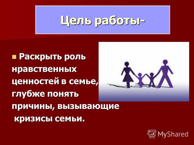 Цель работы- Раскрыть роль Раскрыть рольнравственных ценностей в семье, глубже понять причины, вызывающие кризисы семьи. кризисы семьи.