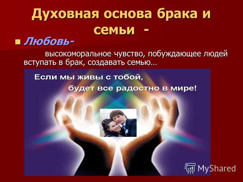 Духовная основа брака и семьи - Любовь- Любовь- высокоморальное чувство, побуждающее людей вступать в брак, создавать семью… высокоморальное чувство, побуждающее людей вступать в брак, создавать семью…