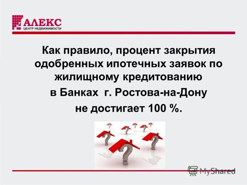 Как правило, процент закрытия одобренных ипотечных заявок по жилищному кредитованию в Банках г. Ростова-на-Дону не достигает 100 %.