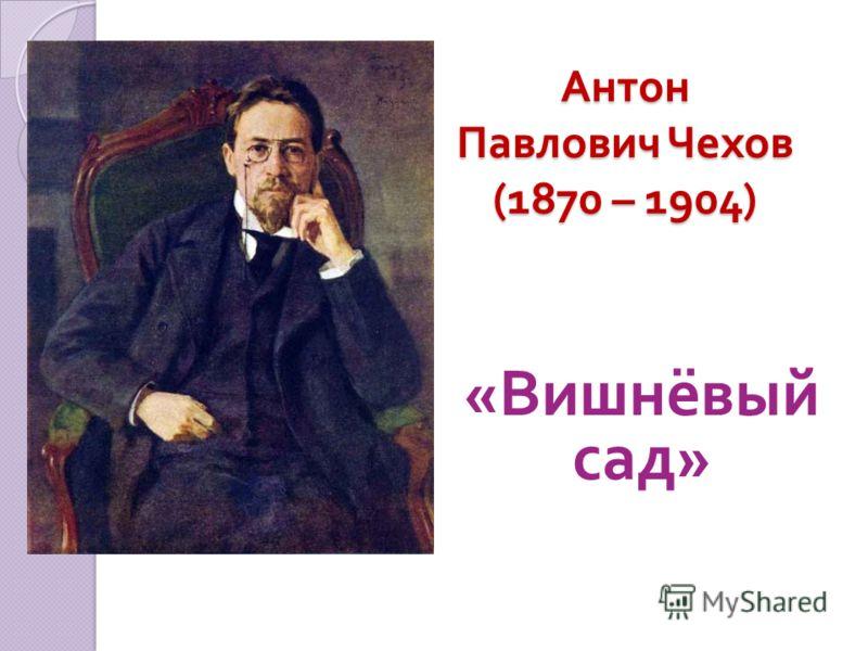 Антон Павлович Чехов (1870 – 1904) « Вишнёвый сад »