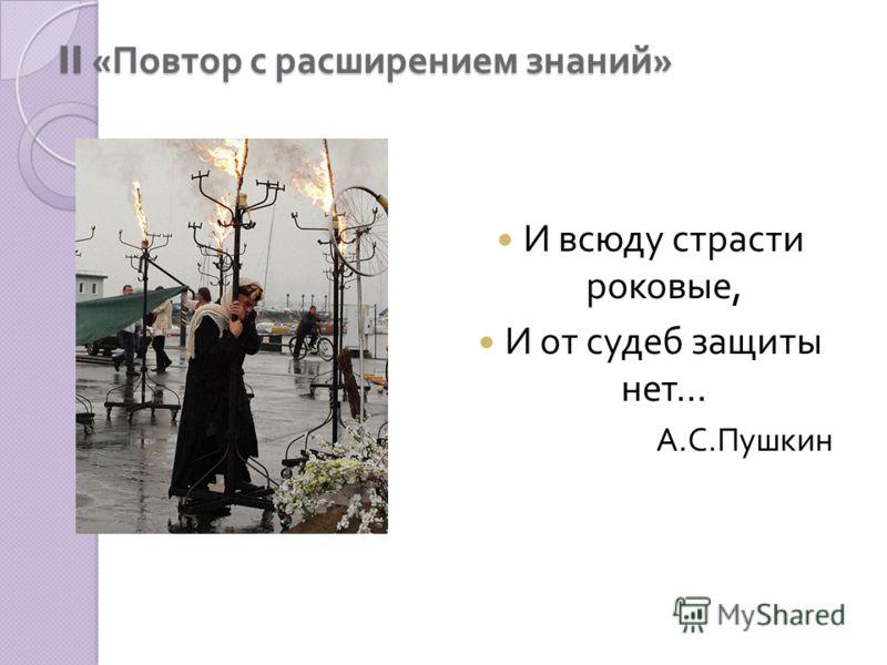 II « Повтор с расширением знаний » И всюду страсти роковые, И от судеб защиты нет … А. С. Пушкин