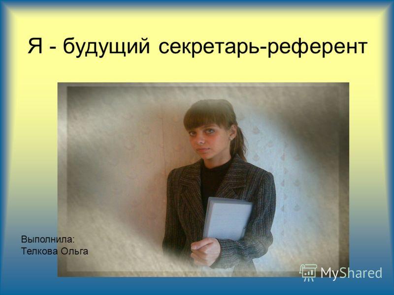 Я - будущий секретарь-референт Выполнила: Телкова Ольга
