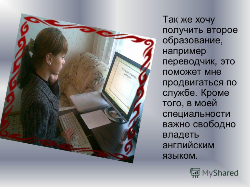 Так же хочу получить второе образование, например переводчик, это поможет мне продвигаться по службе. Кроме того, в моей специальности важно свободно владеть английским языком.