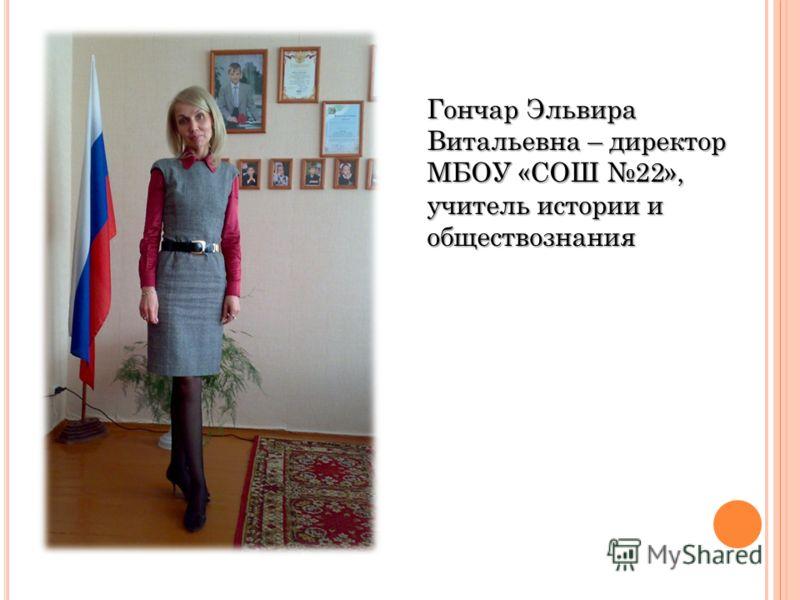 Гончар Эльвира Витальевна – директор МБОУ «СОШ 22», учитель истории и обществознания